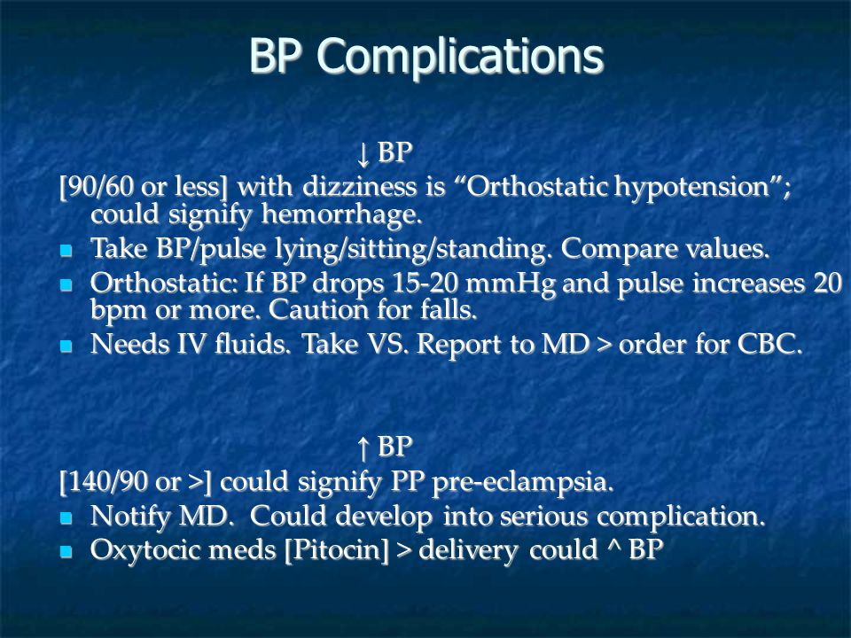 BP Complications ↓ BP. [90/60 or less] with dizziness is Orthostatic hypotension ; could signify hemorrhage.